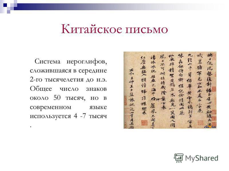 Китайское письмо Система иероглифов, сложившаяся в середине 2-го тысячелетия до н.э. Общее число знаков около 50 тысяч, но в современном языке используется 4 -7 тысяч.