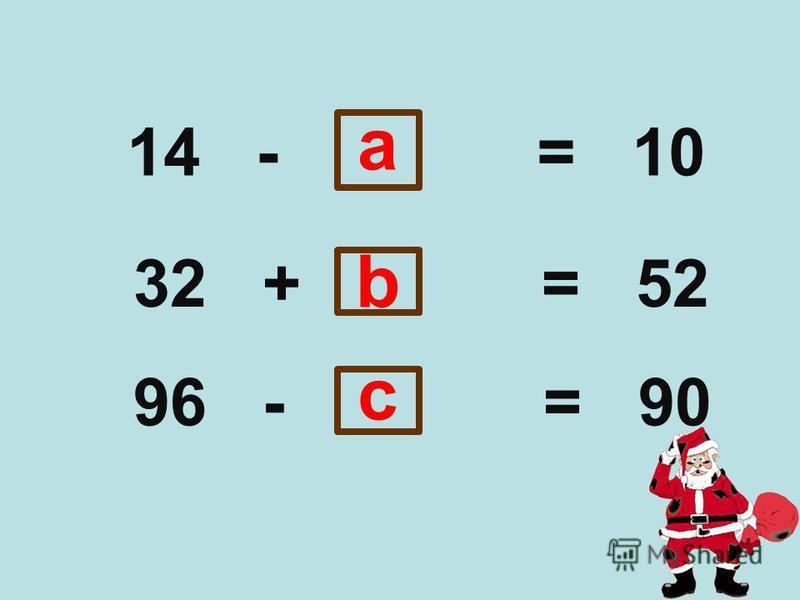 14 - = 10 32 + = 52 96 - = 90 b a c