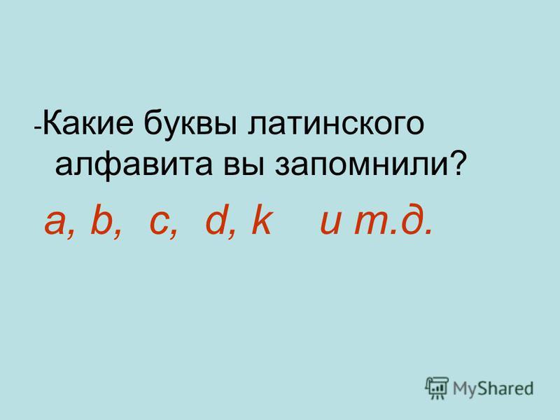 - Какие буквы латинского алфавита вы запомнили? a, b, c, d, k и т.д.