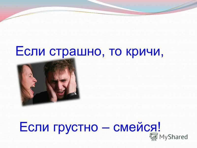 Если страшно, то кричи, Если грустно – смейся!