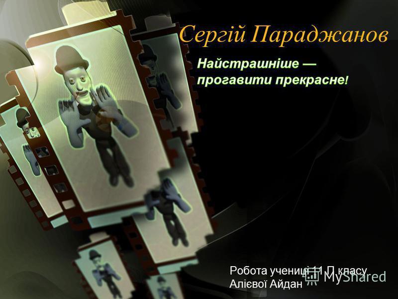 Сергій Параджанов Робота учениці 11 П класу Алієвої Айдан