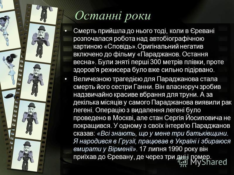 Останні роки Смерть прийшла до нього тоді, коли в Єревані розпочалася робота над автобіографічною картиною «Сповідь».Оригінальний негатив включено до фільму «Параджанов. Остання весна». Були зняті перші 300 метрів плівки, проте здоров'я режисера було