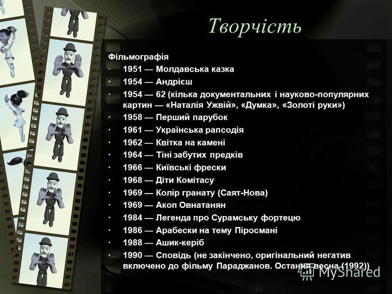 Творчість Фільмографія ·1951 Молдавська казка ·1954 Андрієш ·1954 62 (кілька документальних і науково-популярних картин «Наталія Ужвій», «Думка», «Золоті руки») ·1958 Перший парубок ·1961 Українська рапсодія ·1962 Квітка на камені ·1964 Тіні забутих