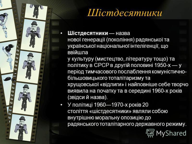 Шістдесятники Шістдесятники назва нової генерації (покоління) радянської та української національної інтелігенції, що ввійшла у культуру (мистецтво, літературу тощо) та політику в СРСР в другій половині 1950-х у період тимчасового послаблення комуніс