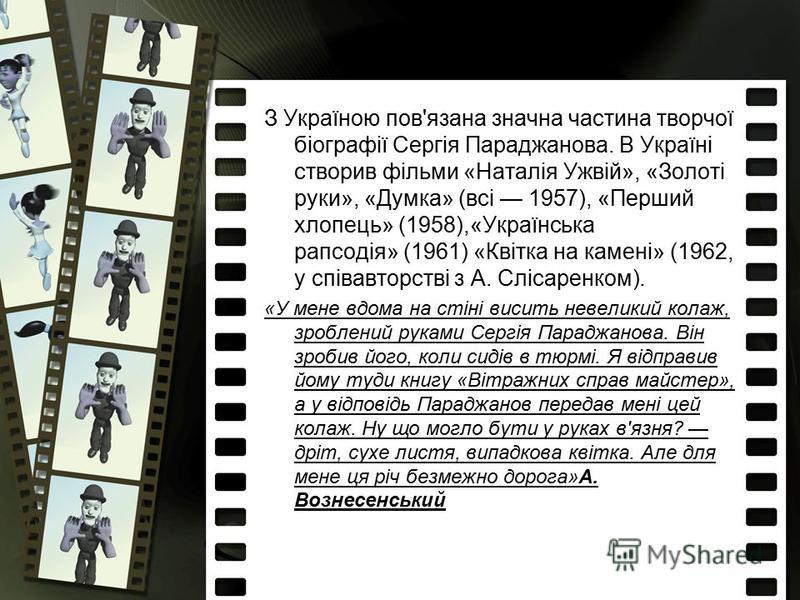 З Україною пов'язана значна частина творчої біографії Сергія Параджанова. В Україні створив фільми «Наталія Ужвій», «Золоті руки», «Думка» (всі 1957), «Перший хлопець» (1958),«Українська рапсодія» (1961) «Квітка на камені» (1962, у співавторстві з А.