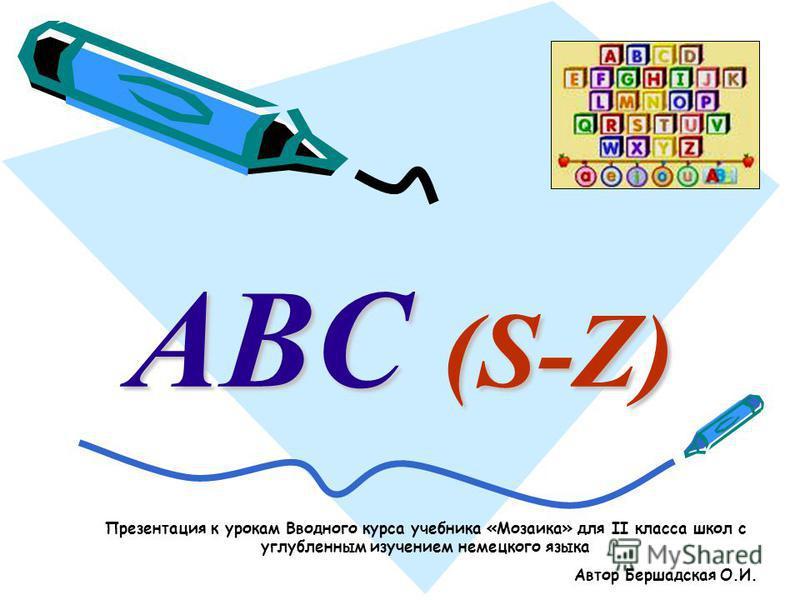 ABC (S-Z) Презентация к урокам Вводного курса учебника «Мозаика» для II класса школ с углубленным изучением немецкого языка Автор Бершадская О.И.