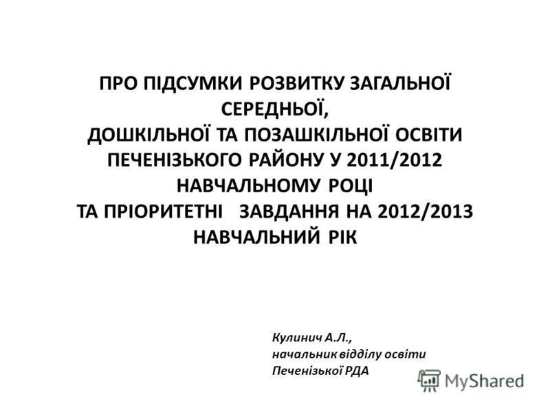 ПРО ПІДСУМКИ РОЗВИТКУ ЗАГАЛЬНОЇ СЕРЕДНЬОЇ, ДОШКІЛЬНОЇ ТА ПОЗАШКІЛЬНОЇ ОСВІТИ ПЕЧЕНІЗЬКОГО РАЙОНУ У 2011/2012 НАВЧАЛЬНОМУ РОЦІ ТА ПРІОРИТЕТНІ ЗАВДАННЯ НА 2012/2013 НАВЧАЛЬНИЙ РІК Кулинич А.Л., начальник відділу освіти Печенізької РДА