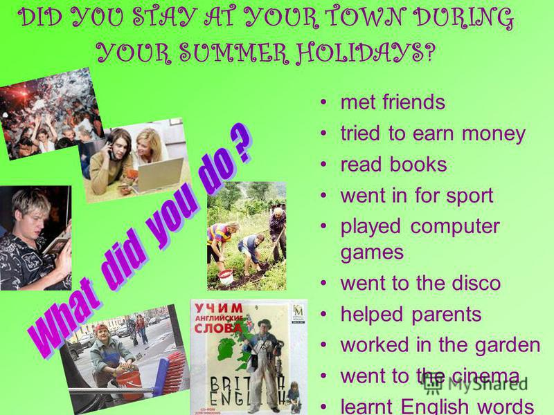 DID Y0U STAY AT YOUR TOWN DURING YOUR SUMMER HOLIDAYS? met friends tried to earn money read books went in for sport played computer games went to the disco helped parents worked in the garden went to the cinema learnt English words