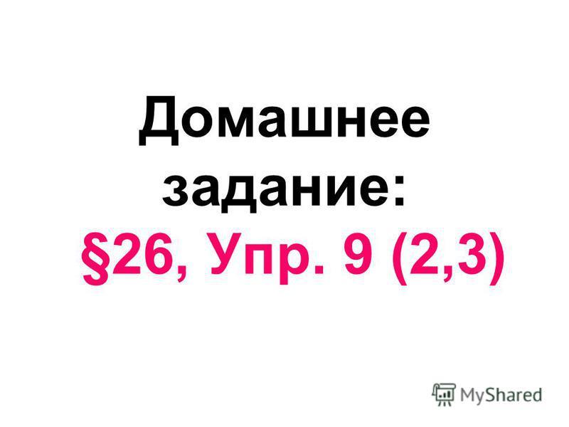 Домашнее задание: §26, Упр. 9 (2,3)