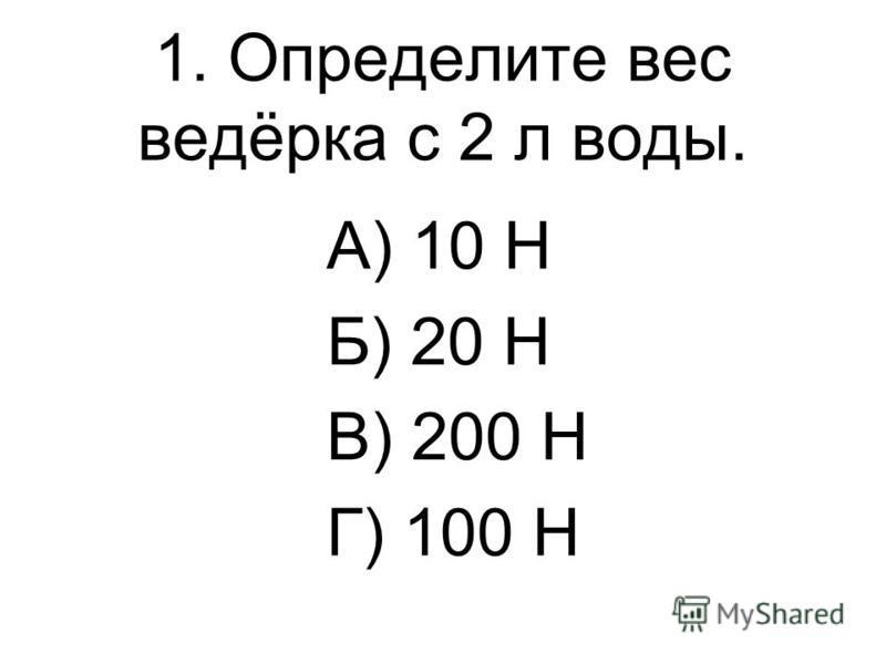 1. Определите вес ведёрка с 2 л воды. А) 10 Н Б) 20 Н В) 200 Н Г) 100 Н