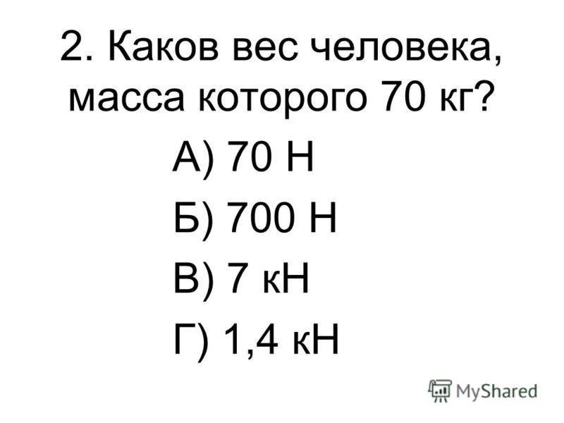 2. Каков вес человека, масса которого 70 кг? А) 70 Н Б) 700 Н В) 7 кН Г) 1,4 кН