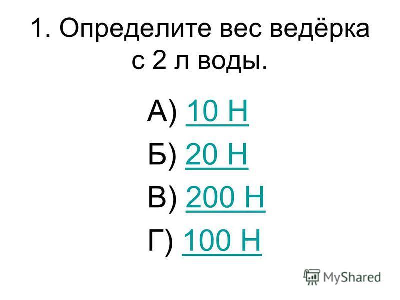 1. Определите вес ведёрка с 2 л воды. А) 10 Н10 Н Б) 20 Н20 Н В) 200 Н200 Н Г) 100 Н100 Н