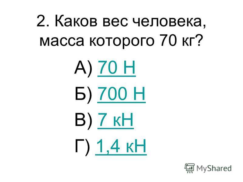 2. Каков вес человека, масса которого 70 кг? А) 70 Н70 Н Б) 700 Н700 Н В) 7 кН7 кН Г) 1,4 кН1,4 кН
