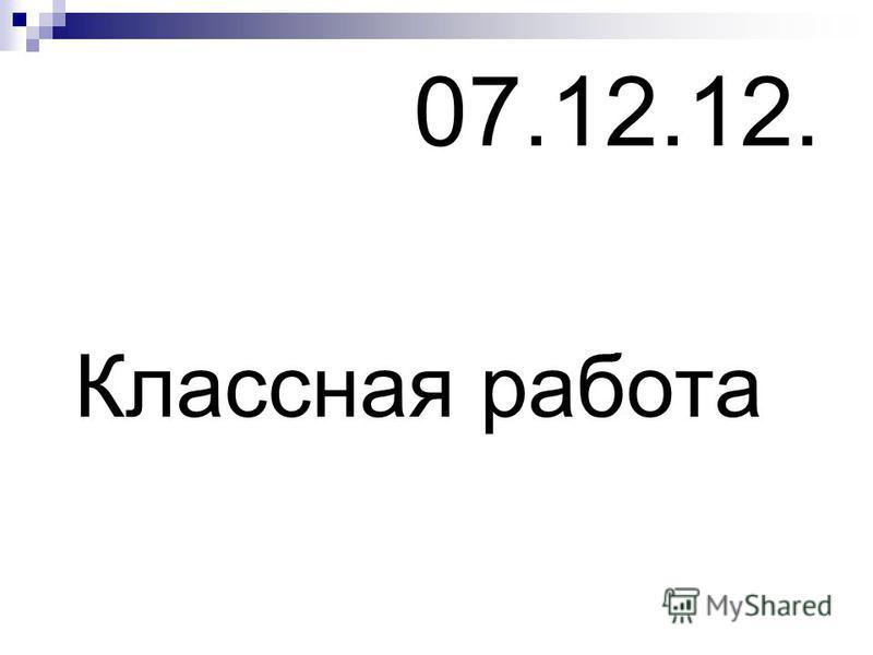 07.12.12. Классная работа