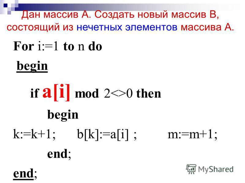 For i:=1 to n do begin if a[i] mod 2<>0 then begin k:=k+1; b[k]:=a[i] ; m:=m+1; end; Дан массив А. Создать новый массив В, состоящий из нечетных элементов массива А.