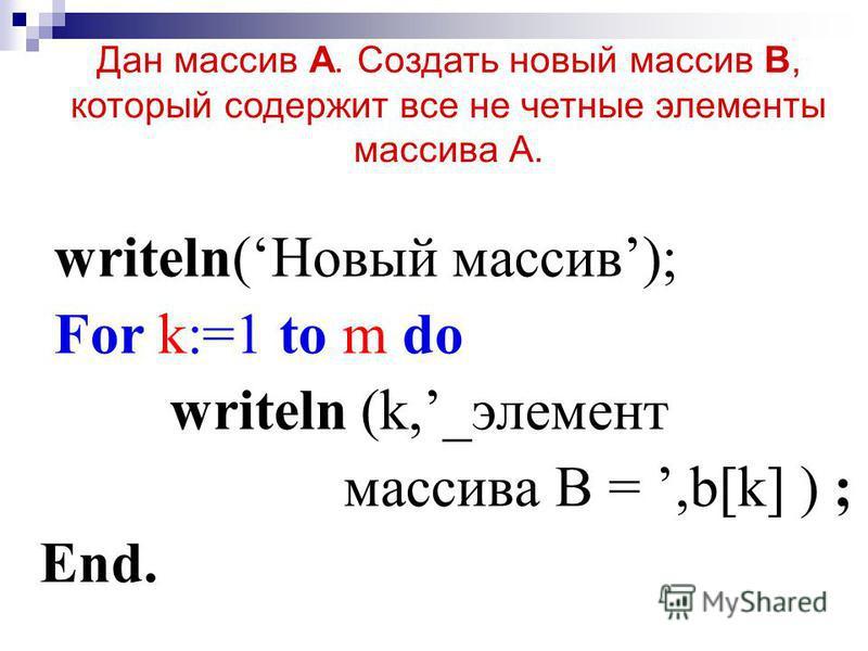 writeln(Новый массив); For k:=1 to m do writeln (k,_элемент массива В =,b[k] ) ; End. Дан массив А. Создать новый массив В, который содержит все не четные элементы массива А.
