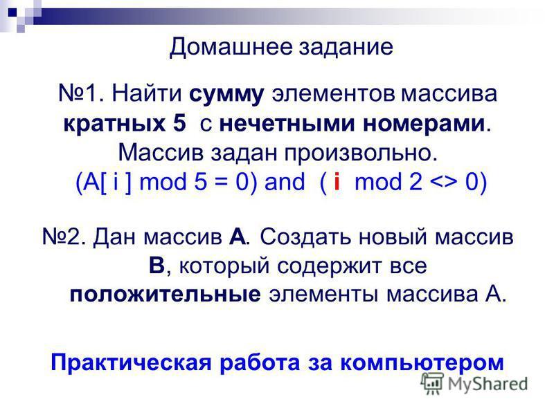 2. Дан массив А. Создать новый массив В, который содержит все положительные элементы массива А. Практическая работа за компьютером 1. Найти сумму элементов массива кратных 5 с нечетными номерами. Массив задан произвольно. (A[ i ] mod 5 = 0) and ( i m
