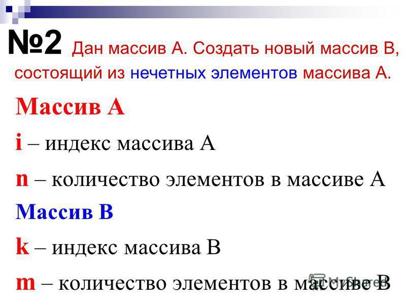 Массив А i – индекс массива А n – количество элементов в массиве А Массив В k – индекс массива B m – количество элементов в массиве B 2 Дан массив А. Создать новый массив В, состоящий из нечетных элементов массива А.