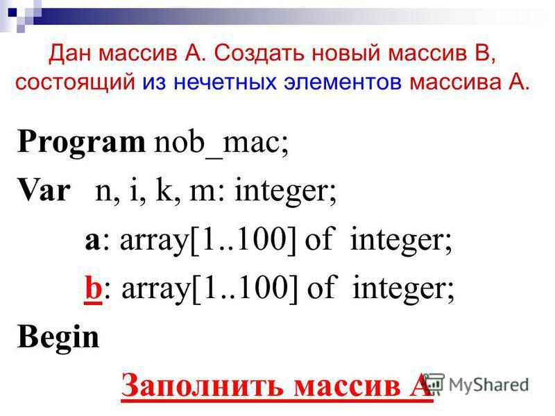 Дан массив А. Создать новый массив В, состоящий из нечетных элементов массива А. Program nob_mac; Var n, i, k, m: integer; a: array[1..100] of integer; b: array[1..100] of integer; Begin Заполнить массив А