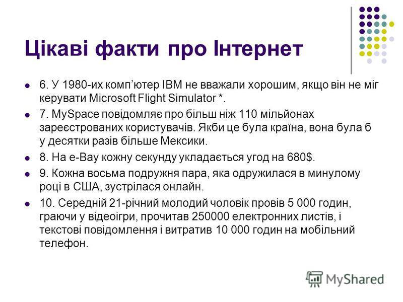 Цікаві факти про Інтернет 6. У 1980-их компютер IBM не вважали хорошим, якщо він не міг керувати Microsoft Flight Simulator *. 7. MySpace повідомляє про більш ніж 110 мільйонах зареєстрованих користувачів. Якби це була країна, вона була б у десятки р