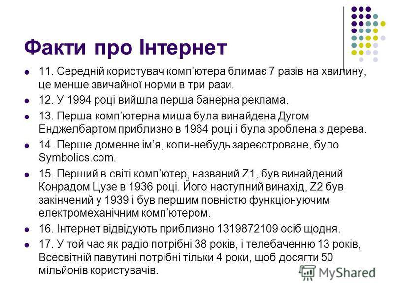 Факти про Інтернет 11. Середній користувач компютера блимає 7 разів на хвилину, це менше звичайної норми в три рази. 12. У 1994 році вийшла перша банерна реклама. 13. Перша компютерна миша була винайдена Дугом Енджелбартом приблизно в 1964 році і бул