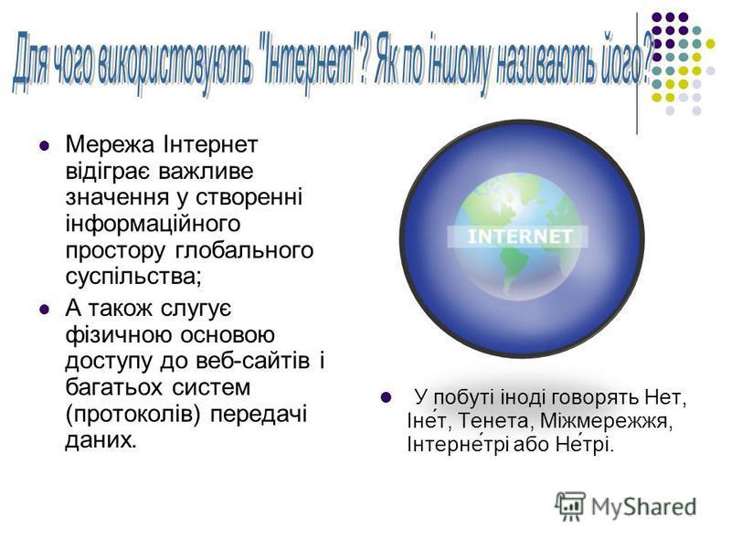 Мережа Інтернет відіграє важливе значення у створенні інформаційного простору глобального суспільства; А також слугує фізичною основою доступу до веб-сайтів і багатьох систем (протоколів) передачі даних. У побуті іноді говорять Нет, Іне́т, Тенета, Мі
