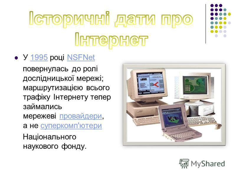 У 1995 році NSFNet 1995NSFNet повернулась до ролі дослідницької мережі; маршрутизацією всього трафіку Інтернету тепер займались мережеві провайдери, а не суперкомп'ютери провайдерисуперкомп'ютери Національного наукового фонду.