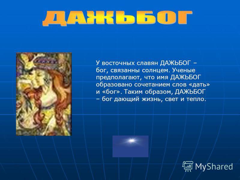 У восточных славян ДАЖЬБОГ – бог, связанны солнцем. Ученые предполагают, что имя ДАЖЬБОГ образовано сочетанием слов «дать» и «бог». Таким образом, ДАЖЬБОГ – бог дающий жизнь, свет и тепло.