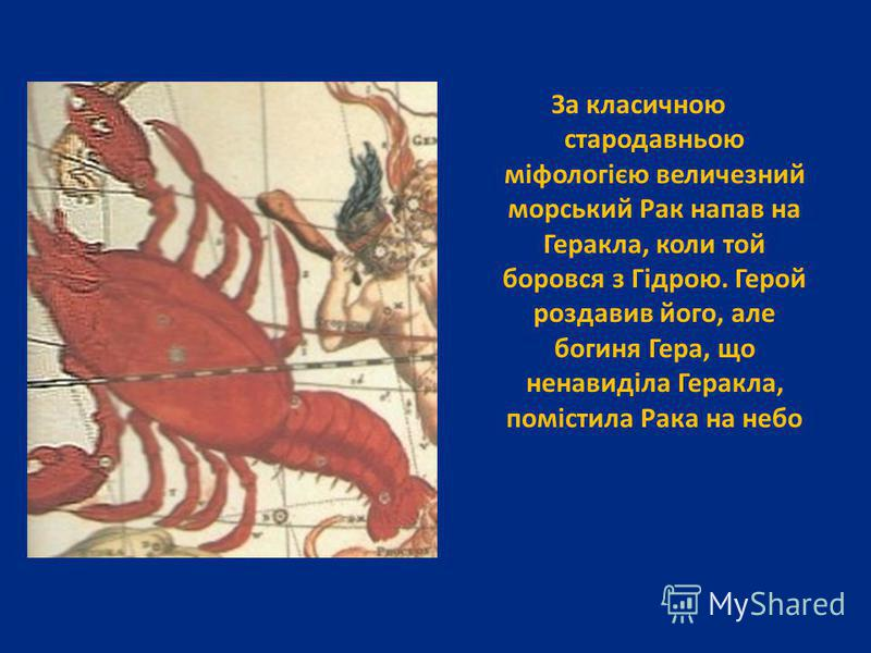 За класичною стародавньою міфологією величезний морський Рак напав на Геракла, коли той боровся з Гідрою. Герой роздавив його, але богиня Гера, що ненавиділа Геракла, помістила Рака на небо