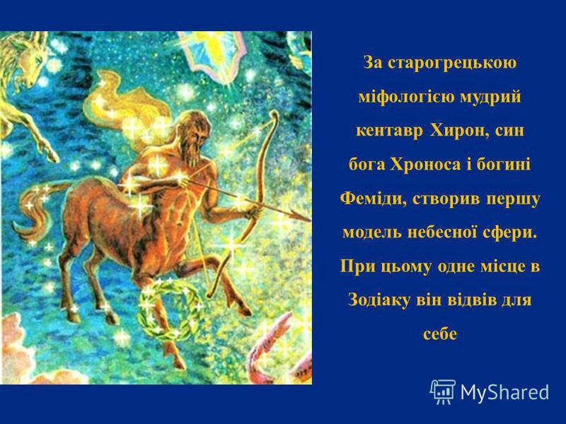 За старогрецькою міфологією мудрий кентавр Хирон, син бога Хроноса і богині Феміди, створив першу модель небесної сфери. При цьому одне місце в Зодіаку він відвів для себе