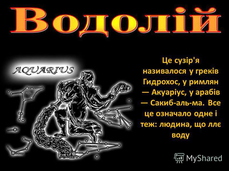 Це сузір'я називалося у греків Гидрохос, у римлян Акуаріус, у арабів Сакиб-аль-ма. Все це означало одне і теж: людина, що ллє воду