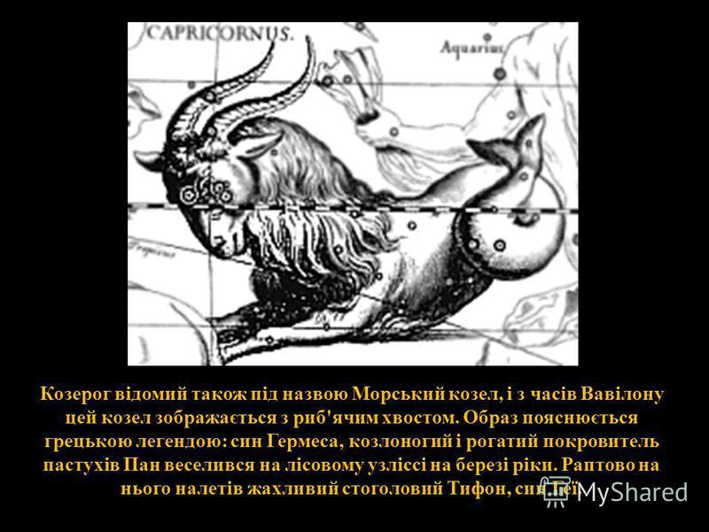 Козерог відомий також під назвою Морський козел, і з часів Вавілону цей козел зображається з риб'ячим хвостом. Образ пояснюється грецькою легендою: син Гермеса, козлоногий і рогатий покровитель пастухів Пан веселився на лісовому узліссі на березі рік