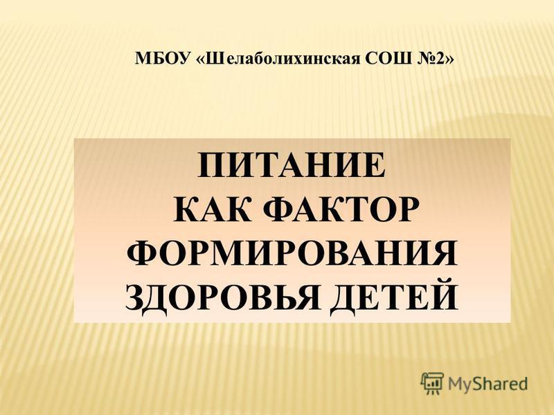 МБОУ «Шелаболихинская СОШ 2» ПИТАНИЕ КАК ФАКТОР ФОРМИРОВАНИЯ ЗДОРОВЬЯ ДЕТЕЙ