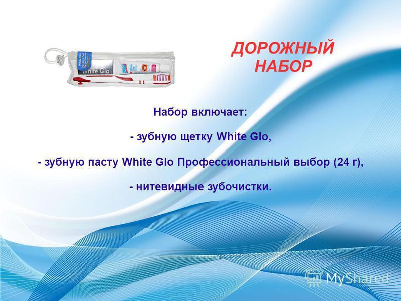 ДОРОЖНЫЙ НАБОР Набор включает: - зубную щетку White Glo, - зубную пасту White Glo Профессиональный выбор (24 г), - нитевидные зубочистки.