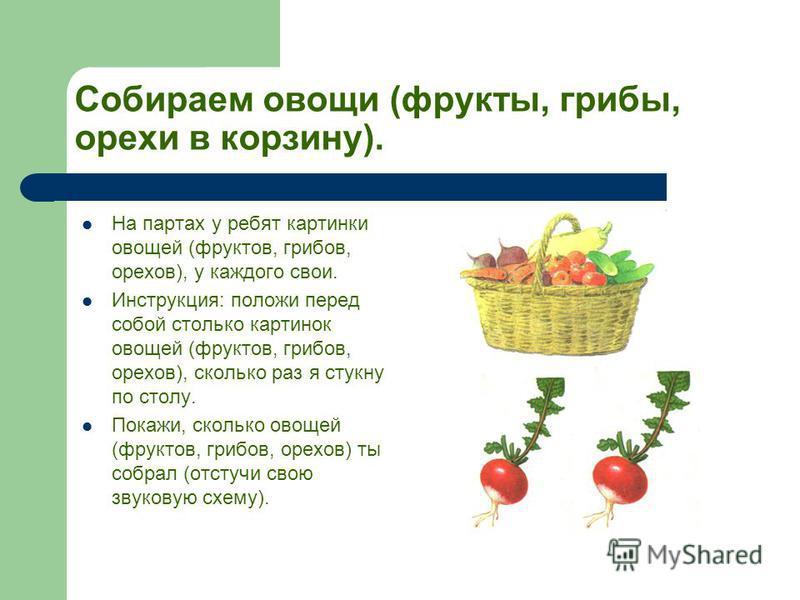 Собираем овощи (фрукты, грибы, орехи в корзину). На партах у ребят картинки овощей (фруктов, грибов, орехов), у каждого свои. Инструкция: положи перед собой столько картинок овощей (фруктов, грибов, орехов), сколько раз я стукну по столу. Покажи, ско
