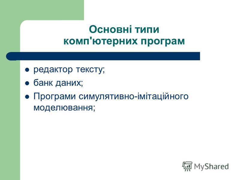 Основні типи комп'ютерних програм редактор тексту; банк даних; Програми симулятивно-імітаційного моделювання;