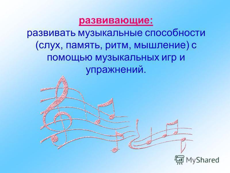 развивающие: развивать музыкальные способности (слух, память, ритм, мышление) с помощью музыкальных игр и упражнений.