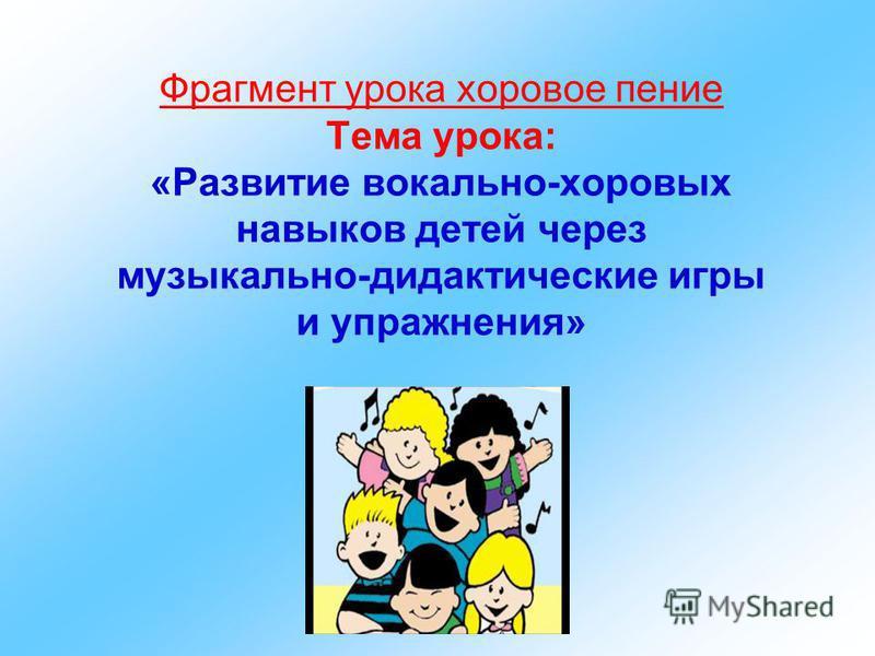 Фрагмент урока хоровое пение Тема урока: «Развитие вокально-хоровых навыков детей через музыкально-дидактические игры и упражнения»