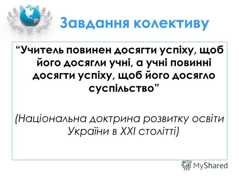 Завдання колективу Учитель повинен досягти успіху, щоб його досягли учні, а учні повинні досягти успіху, щоб його досягло суспільство (Національна доктрина розвитку освіти України в ХХІ столітті)