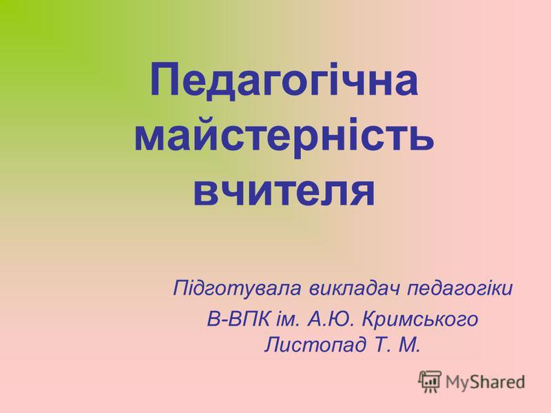 Педагогічна майстерність вчителя Підготувала викладач педагогіки В-ВПК ім. А.Ю. Кримського Листопад Т. М.