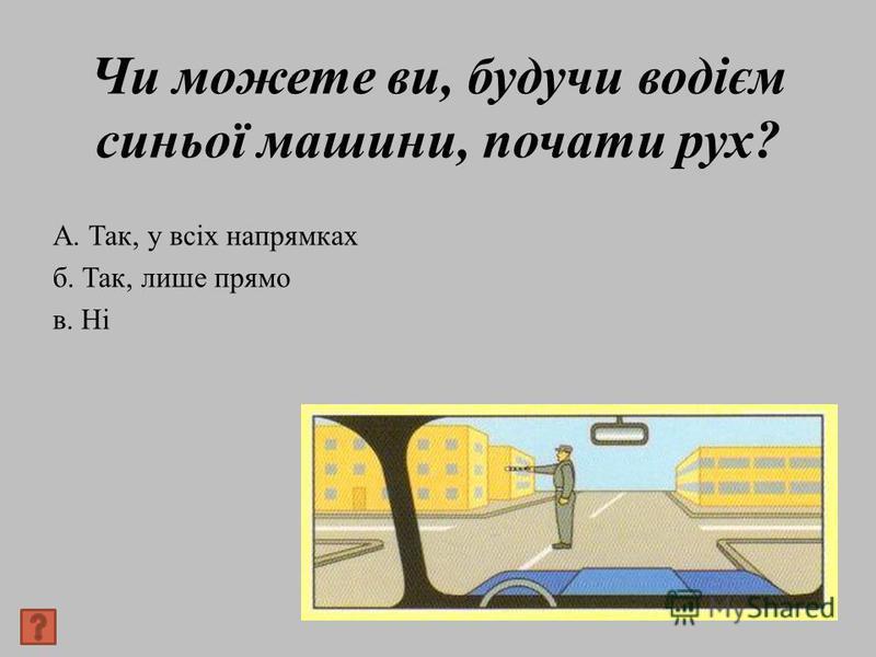 Чи можете ви, будучи водієм синьої машини, почати рух? А. Так, у всіх напрямках б. Так, лише прямо в. Ні