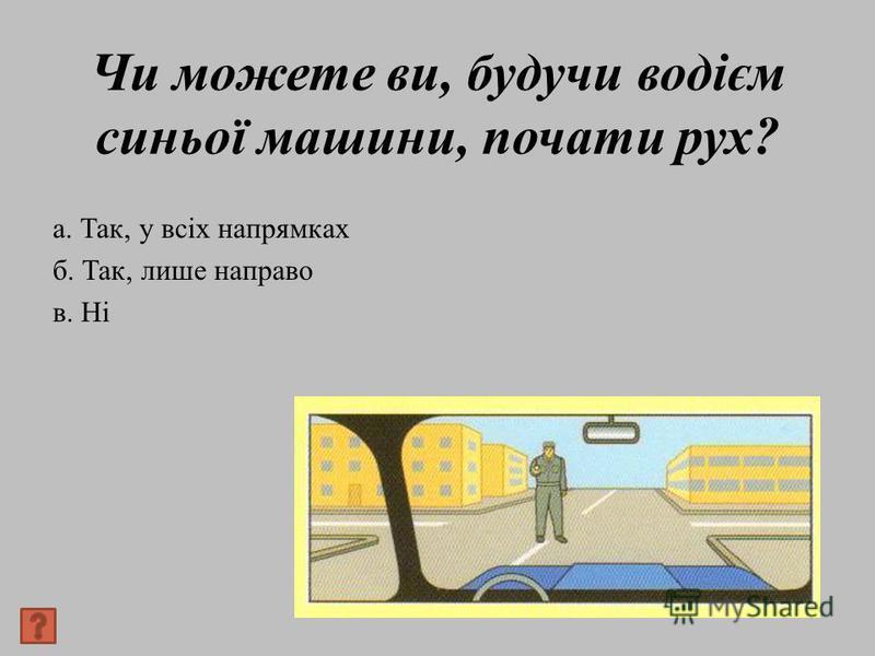 Чи можете ви, будучи водієм синьої машини, почати рух? а. Так, у всіх напрямках б. Так, лише направо в. Ні