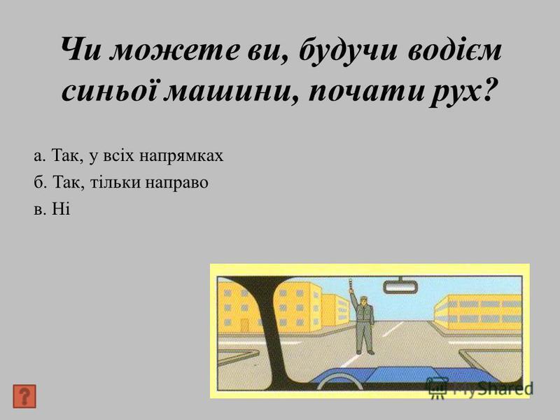 Чи можете ви, будучи водієм синьої машини, почати рух? а. Так, у всіх напрямках б. Так, тільки направо в. Ні