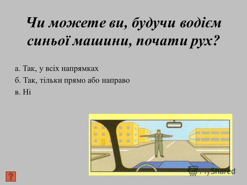 Чи можете ви, будучи водієм синьої машини, почати рух? а. Так, у всіх напрямках б. Так, тільки прямо або направо в. Ні