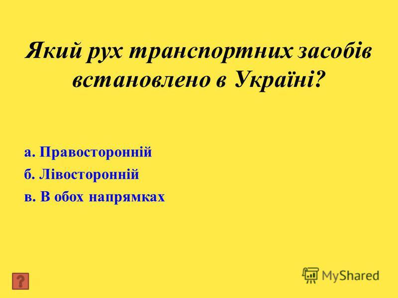 Який рух транспортних засобів встановлено в Україні? а. Правосторонній б. Лівосторонній в. В обох напрямках