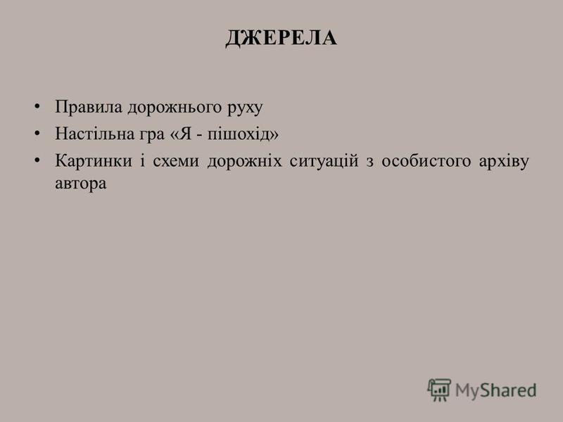 ДЖЕРЕЛА Правила дорожнього руху Настільна гра «Я - пішохід» Картинки і схеми дорожніх ситуацій з особистого архіву автора