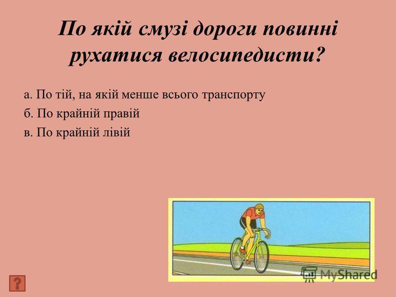 По якій смузі дороги повинні рухатися велосипедисти? а. По тій, на якій менше всього транспорту б. По крайній правій в. По крайній лівій