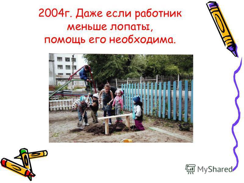 2004 г. Даже если работник меньше лопаты, помощь его необходима.