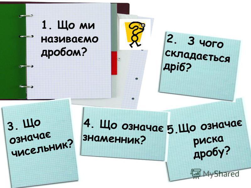 1. Що ми називаємо дробом? 2. З чого складається дріб? 3. Що означає чисельник? 4. Що означає знаменник? 5.Що означає риска дробу?