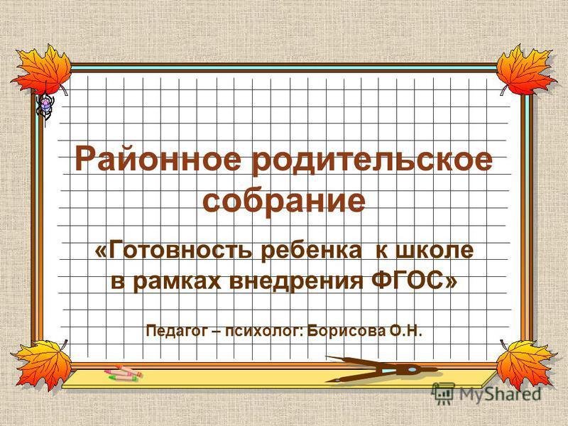 Районное родительское собрание «Готовность ребенка к школе в рамках внедрения ФГОС» Педагог – психолог: Борисова О.Н.